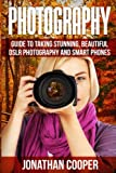 Photography: Guide to Taking Stunning Beautiful Pictures -dslr Photography and Smart Phones