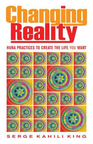 Changing Reality: Huna Practices to Create the Life You Want por Serge Kahili King