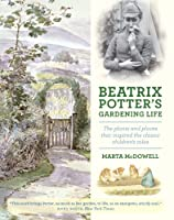 Beatrix Potter's Gardening Life: The Plants and Places That Inspired the Classic Children's Tales, by Marta McDowell