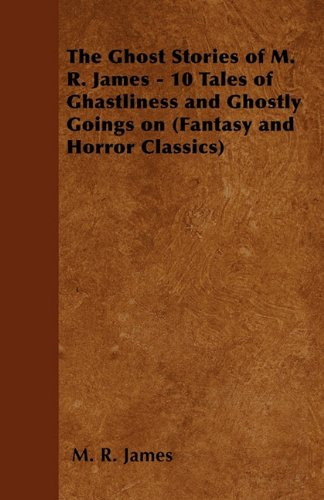 The Ghost Stories of M. R. James - 10 Tales of Ghastliness and Ghostly Goings on (Fantasy and Horror Classics) Cover Image