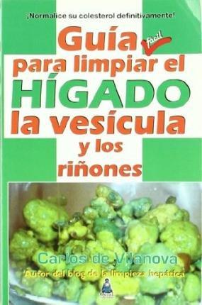 [(GUÍA FÁCIL PARA LIMPIAR EL HÍGADO, LA VESÍCULA Y LOS RIÑONES)] [Author: Carlos De Vilanova] published on (November, 2010)