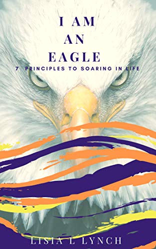 I Am An Eagle: 7 Principles to Soaring In Life (English Edition)