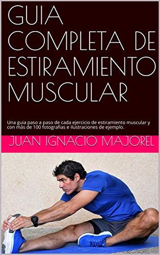 GUIA COMPLETA DE ESTIRAMIENTO MUSCULAR: Una guia paso a paso de cada ejercicio de estiramiento muscular y con más de 100 fotografias e ilustraciones de ejemplo. por Juan Ignacio Majorel