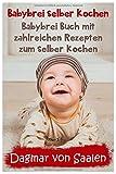 Babybrei selber kochen: Babybrei Buch mit zahlreichen Rezepten zum selber kochen