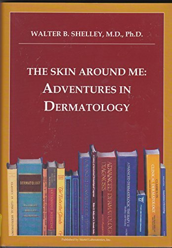 The Skin Around Me: Adventures in Dermatology by Walter B. Shelley, M.D., Ph.D. (2009) Hardcover