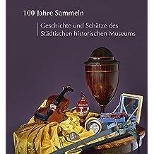 100 Jahre Sammeln Geschichte und Schätze des Städtischen historischen Museums