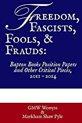 Freedom, Fascists, Fools, & Frauds: Bapton Books Position Papers and Other Critical Pieces, 2011 ? 2014: Volume 1 (Bapton Books Collected Position Papers)