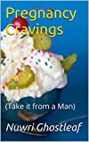 Pregnancy Cravings: (Take it from a Man)