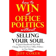 How to Win at Office Politics without Selling Your Soul: A Quick Handbook That Will Change How You View Office Politics in One Sitting