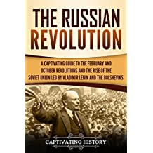The Russian Revolution: A Captivating Guide to the February and October Revolutions and the Rise of the Soviet Union Led by Vladimir Lenin and the Bolsheviks (English Edition)