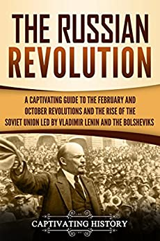 The Russian Revolution: A Captivating Guide to the February and October Revolutions and the Rise of the Soviet Union Led by Vladimir Lenin and the Bolsheviks by [History, Captivating]