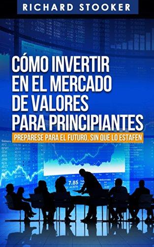 Cómo Invertir En El Mercado De Valores Para Principiantes por Richard Stooker