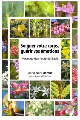 Soigner votre corps, guérir vos émotions: Message des Fleurs de Bach par Marie-Noël Damas