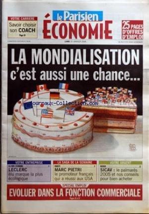 PARISIEN ECONOMIE (LE) [No 56196] du 16/01/2006 - VOTRE CARRIERE - SAVOIR CHOISIR SON COACH LA MONDIALISATION - C'EST AUSSI UNE CHANCE+û - VOTRE ENTREPRISE - ILS FONT L'ECONOMIE - LECLERC - ELU MARQUE LA PLUS ECOLOGIQUE LA SAGA DE LA SEMAINE - ENQUETE - MARC PIETRI - LE PROMOTEUR FRAN-½AIS QUI A REUSSI AUX USA - VOTRE ARGENT - DOSSIER - SICAV - LE PALMARES 2005 ET NOS CONSEILS POUR BIEN ACHETER SPECIAL EMPLOI - EVOLUER DANS LA FONCTION COMMERCIALE.