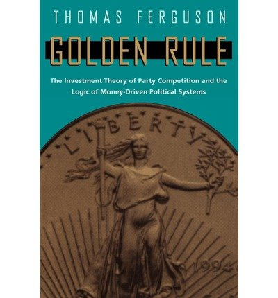 [( Golden Rule: The Investment Theory of Party Competition and the Logic of Money-Driven Political Systems (American Politics & Political Economy (Paperback)) By Ferguson, Thomas ( Author ) Paperback Jun - 1995)] Paperback