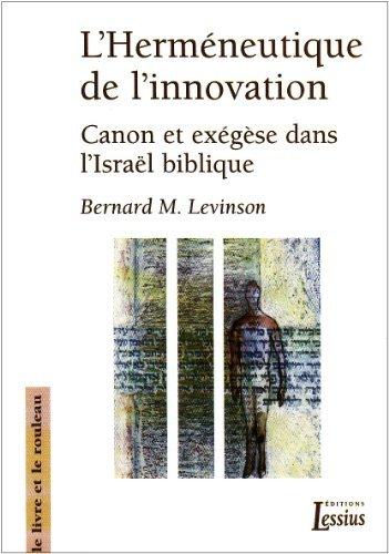 L'Herméneutique de l'innovation : Canon et exégèse dans l'Israël biblique de Bernard-M Levinson (18 mai 2006) Broché
