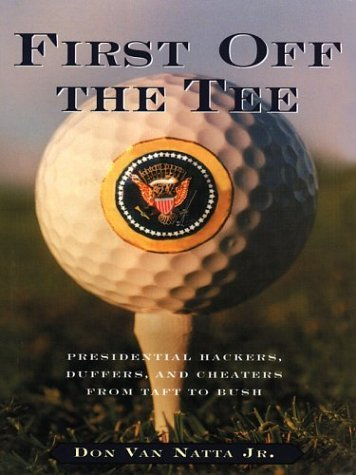 First Off the Tee: Presidential Hackers, Duffers, and Cheaters from Taft to Bush (Thorndike American History) by Don, Jr. Van Natta (2003-12-06)