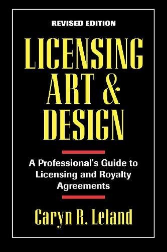 Licensing Art and Design: A Professional's Guide to Licensing and Royalty Agreements: A Professional's Guide to Licensing and Royalty and Agreements