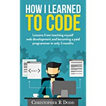 How I Learned to Code: Lessons From Teaching Myself Web Development and Becoming a Paid Programmer in Only 3 Months (English Edition)