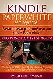 Kindle Paperwhite sem Segredos: Passo a passo para você usar um Kindle Paperwhite! Para Principiantes e Sêniores! (Portuguese Edition)