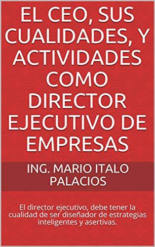 EL CEO, SUS CUALIDADES, Y ACTIVIDADES COMO DIRECTOR EJECUTIVO DE EMPRESAS: El director ejecutivo, debe tener la cualidad de ser diseñador de estrategias inteligentes y asertivas. por ING. MARIO ITALO PALACIOS