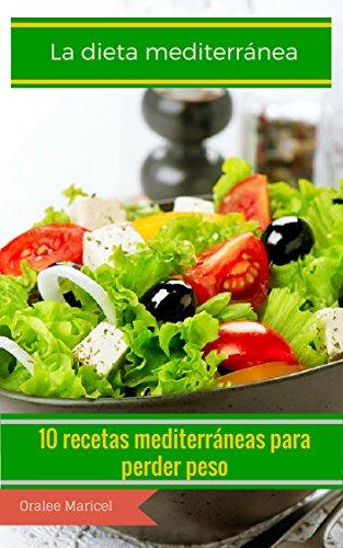 La dieta mediterránea: 10 recetas mediterráneas para perder peso por Oralee Maricel