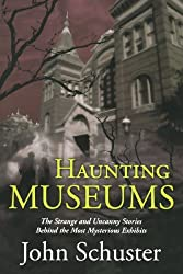 Haunting Museums: The Strange and Uncanny Stories Behind the Most Mysterious Exhibits Schuster, John ( Author ) Apr-27-2009 Paperback