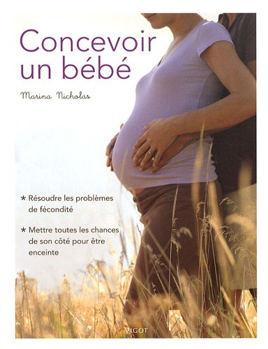 Concevoir un bébé : Résoudre les problèmes de fécondité, mettre toutes les chances de son côté pour être enceinte