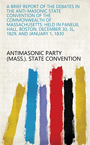 A brief report of the debates in the Anti-Masonic State Convention of the Commonwealth of Massachusetts: held in Faneuil Hall, Boston, December 30, 3l, 1829, and January 1, 1830 (English Edition)
