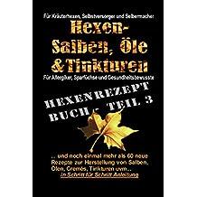 Das Hexenrezeptbuch Teil 3 - Noch mehr Salben, Öle, Cremes und Tinkturen: Für Kräuterhexen, Selbermacherinnen, Selbstversorger, Allergiker, Sparfüchse und Gesundheitsbewusste