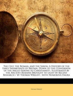 [(The Celt, the Roman, and the Saxon : A History of the Early Inhabitants of Britain, Down to the Conversion of the Anglo-Saxons to Christianity; Illustrated by the Ancient Remains Brought to Light by Recent Research / By Thomas Wright; With Numerous Engra)] [By (author) Thomas Wright] published on (January, 2010)