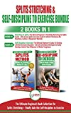 Splits Stretching & Self-Discipline To Exercise - 2 Books in 1 Bundle: The Ultimate Beginner's Book Collection for Splits Stretching + Finally Gain the Self-Discipline to Exercise