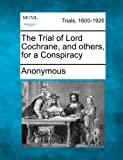 The Trial of Lord Cochrane, and Others, for a Conspiracy