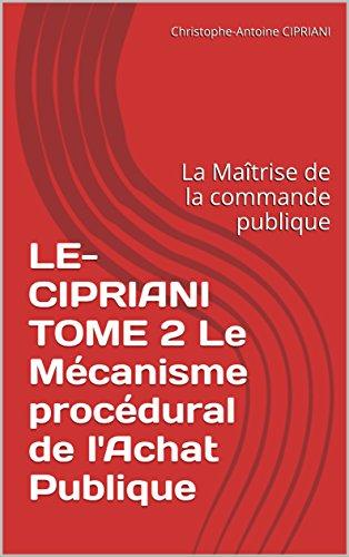 LE-CIPRIANI TOME 2 Le Mécanisme procédural de l'Achat Publique: La Maîtrise de la commande publique (LE CIPRIANI t. 4)