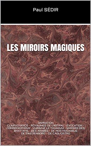 LES MIROIRS MAGIQUES: DIVINATION CLAIRVOYANCE - ROYAUMES DE L'ASTRAL - ÉVOCATION - CONSÉCRATIONS -L'URIM et LE THUMIMM -MIROIRS DES BHATTAHS - DES ARABES - DE NOSTRADAMUS DE SWEDENBORG - DE CAGLIOSTR
