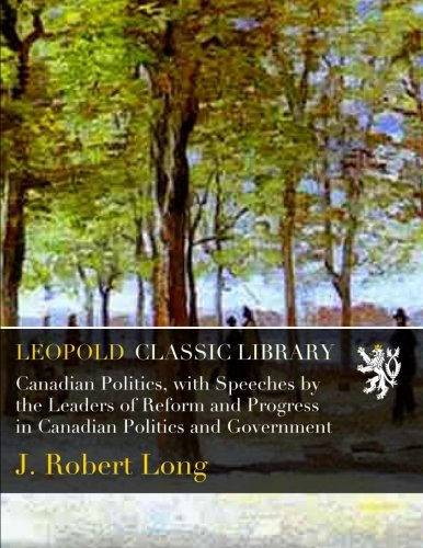 Canadian Politics, with Speeches by the Leaders of Reform and Progress in Canadian Politics and Government por J. Robert Long
