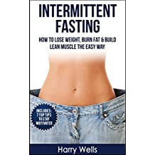 Intermittent Fasting: How To Lose Weight, Burn Fat & Build Lean Muscle The Easy Way (Intermittent Fasting, Burn Fat, Build Lean Muscle, Lose Weight) (English Edition)