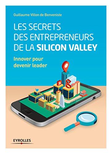 Les secrets des entrepreneurs de la Silicon Valley: Innover pour devenir leader