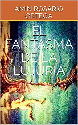 EL FANTASMA DE LA LUJURIA: Acontecimientos que te envuelven en una ola de hechos y placeres. (Spanish Edition)