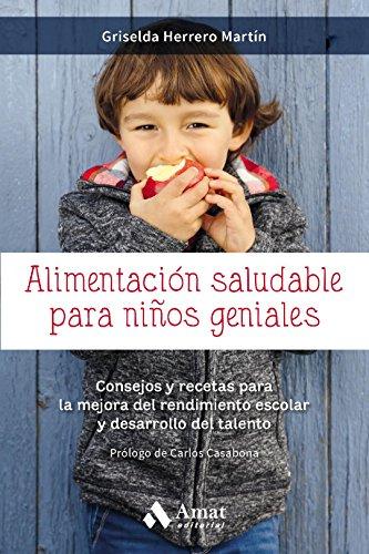 Alimentación saludable para niños geniales: Consejos y recetas para la mejora del rendimiento escolar y desarrollo del talento por Griselda Herrero Martín