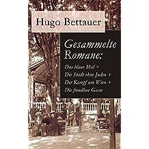 Gesammelte Romane: Das blaue Mal + Die Stadt ohne Juden + Der Kampf um Wien + Die freudlose Gasse: Die besten Romane Hugo Bettauers mit sozialem Engagement