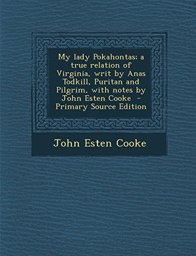 My Lady Pokahontas; A True Relation of Virginia, Writ by Anas Todkill, Puritan and Pilgrim, with Notes by John Esten Cooke - Primary Source Edition