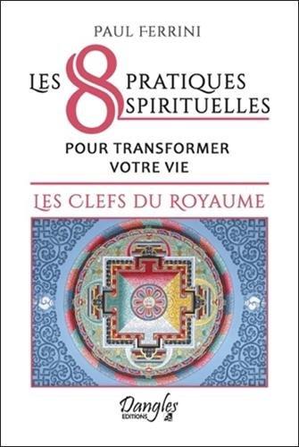 Les 8 pratiques spirituelles pour transformer votre vie - Les clefs du royaume