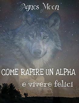 Come rapire un Alpha e vivere felici (I lupi di Stockton Town Vol. 1) di [Moon, Agnes]