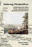 Malerweg-Wanderführer Sächsische Schweiz: Wanderführer Malerweg Sächsische Schweiz – Auf den Spuren der Maler, Dichter und Komponisten des 18. / 19. Jahrhunderts