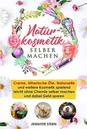 Naturkosmetik selber machen: Creme, ätherische Öle, Naturseife und weitere Kosmetik spielend...