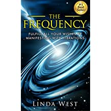 The Frequency: Fulfill all Your Wishes by Manifesting With Vibrations (Use the Law of Attraction and Amazing Manifestation Strategies to Attract the Life You Want Book 1) (English Edition)