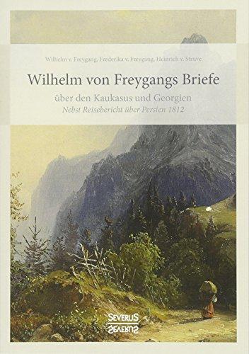 Wilhelm von Freygangs Briefe über den Kaukasus und Georgien: Nebst angehängtem Reisebericht über Persien 1812