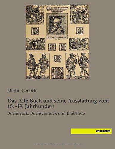 Das Alte Buch und seine Ausstattung vom 15. -19. Jahrhundert: Buchdruck, Buchschmuck und Einbaende