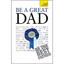 Be a Great Dad: A practical guide to confident fatherhood for dads old and new (Teach Yourself)